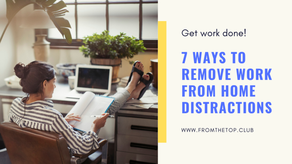Get Work Done! 7 Ways To Remove Work From Home Distractions